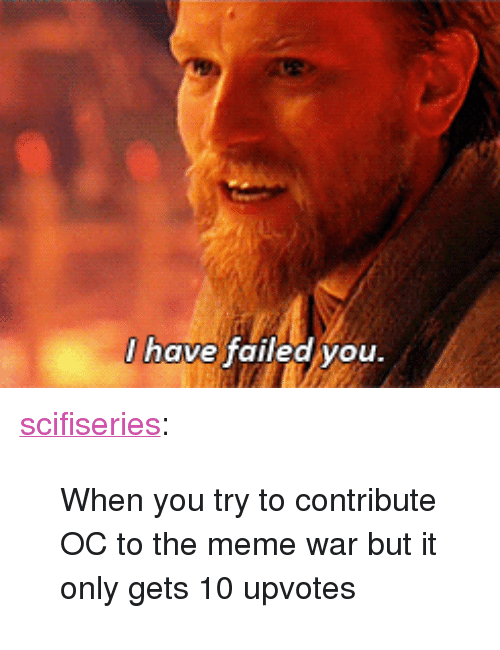 "meme war: I have failed vou <p><a href=""http://scifiseries.tumblr.com/post/165025986778/when-you-try-to-contribute-oc-to-the-meme-war-but"" class=""tumblr_blog"">scifiseries</a>:</p>  <blockquote><p>When you try to contribute OC to the meme war but it only gets 10 upvotes</p></blockquote>"