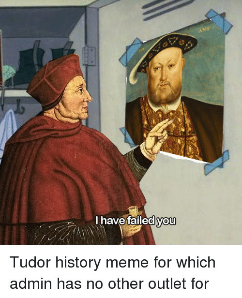 Fail, Meme, and Memes: I have failed you Tudor history meme for which admin has no other outlet for