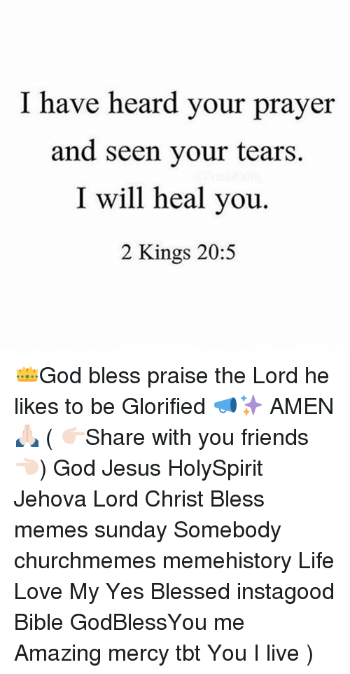 Blessed, Friends, and God: I have heard your prayer  and seen your tears.  I will heal you.  2 Kings 20:5 👑God bless praise the Lord he likes to be Glorified 📣✨ AMEN 🙏🏻 ( 👉🏻Share with you friends 👈🏻) God Jesus HolySpirit Jehova Lord Christ Bless memes sunday Somebody churchmemes memehistory Life Love My Yes Blessed instagood Bible GodBlessYou me Amazing mercy tbt You I live )
