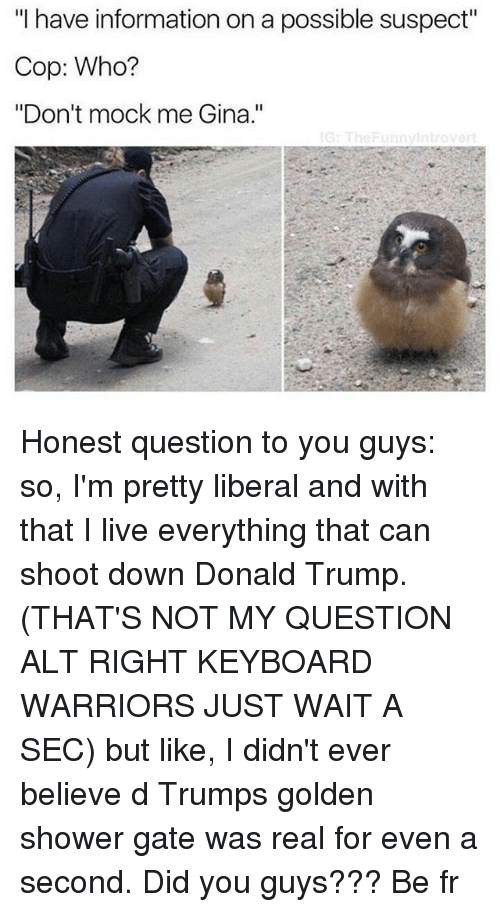 "Introvert, Memes, and Shower: ""I have information on a possible suspect""  Cop: Who?  ""Don't mock me Gina.""  G: The Funny Introvert Honest question to you guys: so, I'm pretty liberal and with that I live everything that can shoot down Donald Trump. (THAT'S NOT MY QUESTION ALT RIGHT KEYBOARD WARRIORS JUST WAIT A SEC) but like, I didn't ever believe d Trumps golden shower gate was real for even a second. Did you guys??? Be fr"
