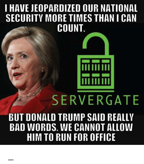 Trump: I HAVE JEOPARDIZED OUR NATIONAL  SECURITY MORE TIMES THAN I CAN  COUNT  SERVER GATE  BUT DONALD TRUMP SAID REALLY  BAD WORDS. WE CANNOT ALLOW  HIM TO RUN FOR OFFICE ಠ_ಠ