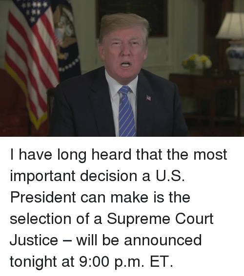 Supreme, Supreme Court, and Justice: I have long heard that the most important decision a U.S. President can make is the selection of a Supreme Court Justice – will be announced tonight at 9:00 p.m. ET.