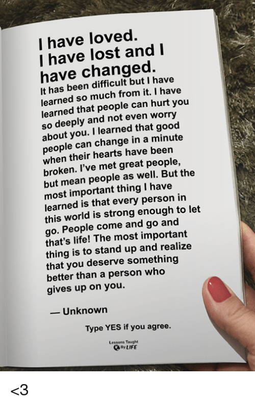 Life, Memes, and Lost: I have loved.  I have lost andI  have changed.  It has been difficult but I have  earned so much from it. I have  learned that people can hurt you  so deeply and not even worry  about you. I learned that good  people can change in a minute  when their hearts have been  broken. l've met great people,  but mean people as well. But the  most important thing I have  learned is that every person in  this world is strong enough to let  go. People come and go and  that's life! The most important  thing is to stand up and realize  that you deserve something  better than a person who  gives up on you.  -Unknown  Type YES if you agree.  Lessons Taught  oyLIFE <3