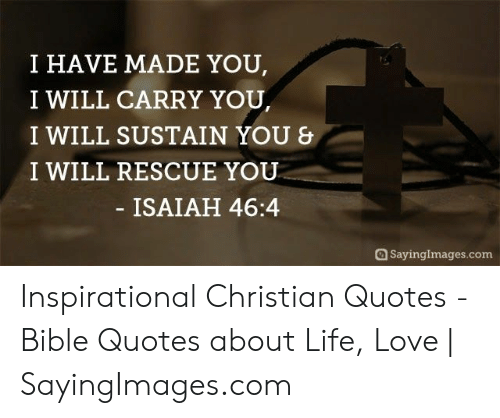 quotes about life: I HAVE MADE YOU,  I WILL CARRY YOU  I WILL SUSTAIN YOU &  I WILL RESCUE YOU  ISAIAH 46:4  @ Sayinglmages.com Inspirational Christian Quotes - Bible Quotes about Life, Love   SayingImages.com