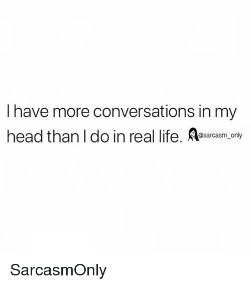 Funny, Head, and Life: I have more conversations in my  head than I do in real life. esarcasm. only SarcasmOnly