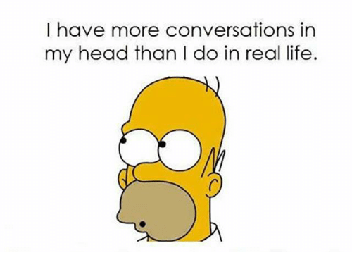 🤖: I have more conversations in  my head than I do in real life.