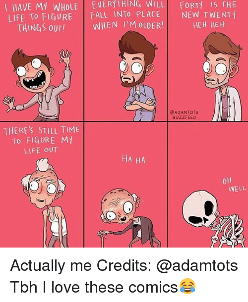 Fall, Life, and Love: I HAVE My WHOLE EVERYTHING WILL FORTy THE  LIFE To FIGURE  FALL INTO PLACE  NEW T WENT  HEH HEH  THINGS OUT!  WHEN I'M OLDER  eADAMTOTS  BUZZFEED  THERE'S STILL TIME  To FIGURE MY  LIFE OUT  HA HA  OH  WELL Actually me Credits: @adamtots Tbh I love these comics😂