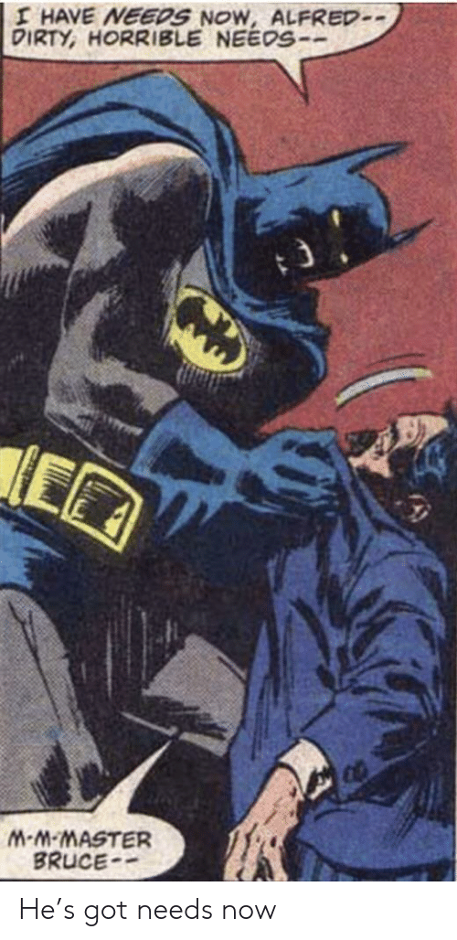 Alfred: I HAVE NEEDS NOW, ALFRED-  DIRTY, HORRIBLE NEEOS-  M-M-MASTER  BRUCE He's got needs now