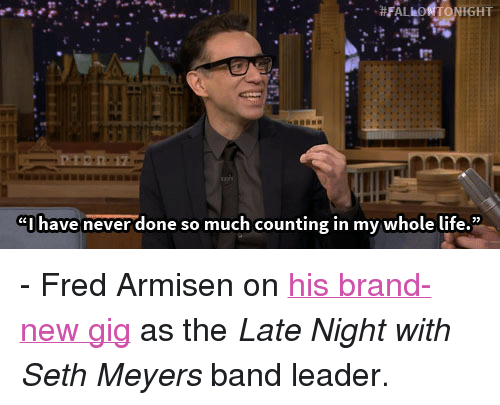 "seth meyers: ""I have never done so much counting in my whole life."" <p>- Fred Armisen on <a href=""http://www.youtube.com/watch?v=8q5iPoyrDpQ&amp;list=UU8-Th83bH_thdKZDJCrn88g&amp;feature=c4-overview"" target=""_blank"">his brand-new gig</a> as the <em>Late Night with Seth Meyers</em> band leader. </p>"