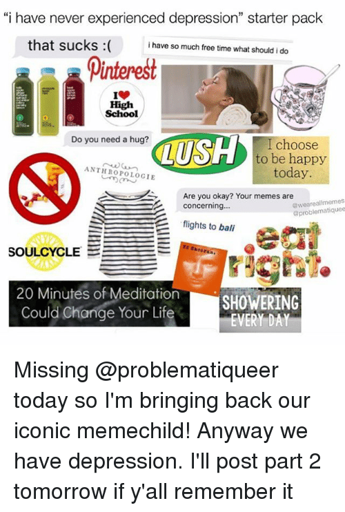 "Life, Memes, and School: ""i have never experienced depression"" starter pack  that sucks  i have so much free time what should i do  Dinterest  High  School  Do you need a hug?  I choose  to be happy  ANTHROPOLOCIE  today.  Are you okay? Your memes are  S Concerning  flights to bali  oproblematiquee  SOULCYCLE  20 Minutes of Meditation  SHOWERING  Could Change Your Life  EVERY DAY Missing @problematiqueer today so I'm bringing back our iconic memechild! Anyway we have depression. I'll post part 2 tomorrow if y'all remember it"