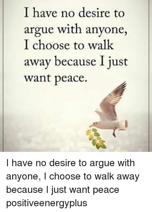 Memes, 🤖, and Walking: I have no desire to  argue with anyone  I choose to walk  away because I just  want peace. I have no desire to argue with anyone, I choose to walk away because I just want peace positiveenergyplus