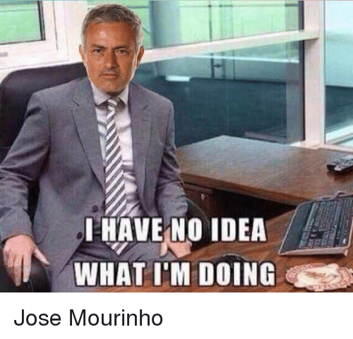 I HAVE NO IDEA a WHAT I'M DOING Jose Mourinho | Meme on SIZZLE