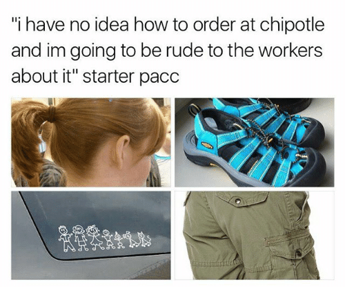 """Chipotle, Memes, and Rude: """"i have no idea how to order at chipotle  and im going to be rude to the workers  about it"""" starter pacc"""