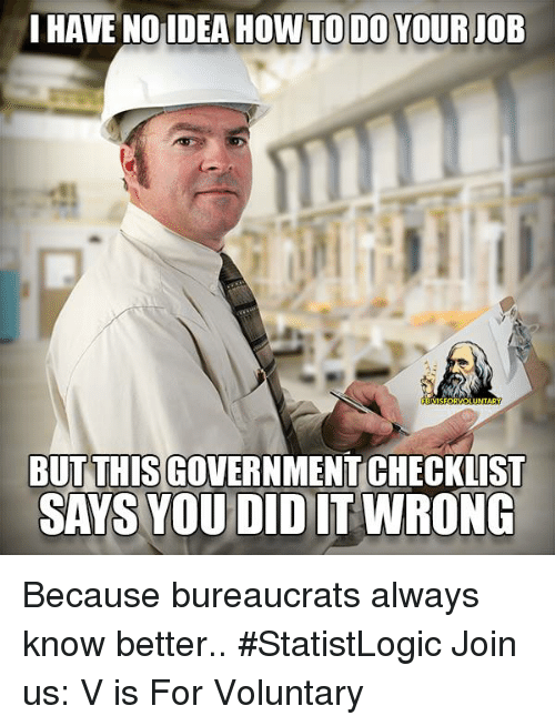 Memes, 🤖, and Howto: I HAVE NO IDEA HOWTO DO YOUR JOB  SFOR  LUNTARY  BUT THIS GO  SAYS YOU DID IT WRONG Because bureaucrats always know better..  #StatistLogic Join us: V is For Voluntary