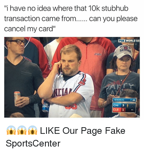 """stubhub: """"i have no idea where that 10k stubhub  transaction came from  can you please  cancel my card""""  Fox WORLO SE  SERIES  IMAP  CHI  3  CLE 1 😱😱😱  LIKE Our Page Fake SportsCenter"""