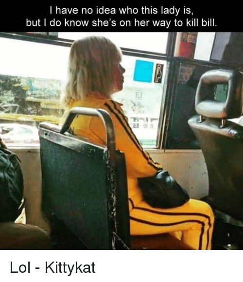 Lol, Memes, and 🤖: I have no idea who this lady is,  but I do know she's on her way to kill bill Lol - Kittykat