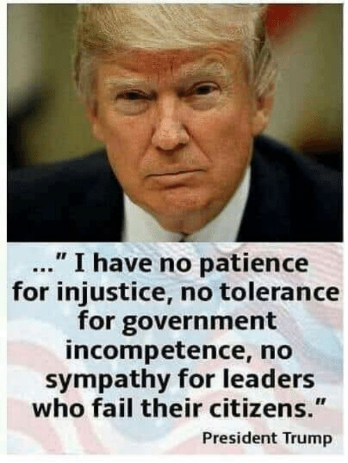 """incompetence: """" I have no patience  for injustice, no tolerance  for government  incompetence, no  sympathy for leaders  who fail their citizens.""""  President Trump"""