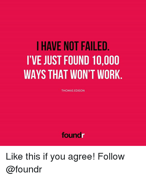 Memes, Work, and Edison: I HAVE NOT FAILED  I'VE JUST FOUND 10,000  WAYS THAT WON'T WORK  THOMAS EDISON  foundr Like this if you agree! Follow @foundr