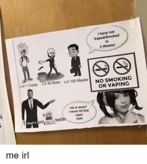 Vaping: I have not  Vaped/Smoked  in  2 Weeks  Lvi 1 Crook Lv 50 Boss Lvl 100 Master  NO SMOKING  OR VAPING  Hit or miss?  I never hit that  vapet  HUH  That's oWCHO me irl