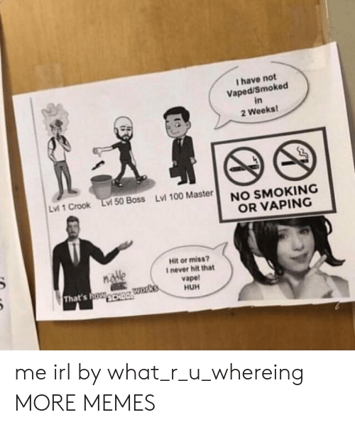 Vaping: I have not  Vaped/Smoked  in  2 Weeks  Lvi 1 Crook Lv 50 Boss Lvl 100 Master  NO SMOKING  OR VAPING  Hit or miss?  I never hit that  vapet  HUH  That's oWCHO me irl by what_r_u_whereing MORE MEMES
