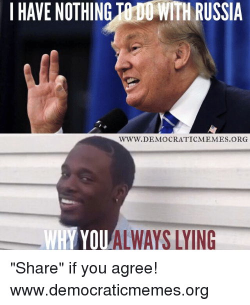 "Memes, Russia, and 🤖: I HAVE NOTHINGTh00 WITH RUSSIA  WWW.DEMOCRATICMEMES ORG  WHY YOUALWAYS LYING ""Share"" if you agree!   www.democraticmemes.org"