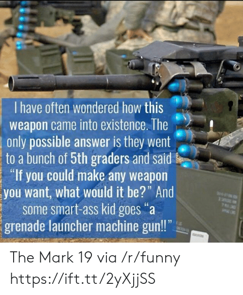 """Machine Gun: I have often wondered how this  weapon came into existence. The  only possible answer is they went  to a bunch of 5th graders and said  """"If you could make any weapon  you want, what would it be?"""" And  some smart-ass kid goes""""a  grenade launcher machine gun!! The Mark 19 via /r/funny https://ift.tt/2yXjjSS"""