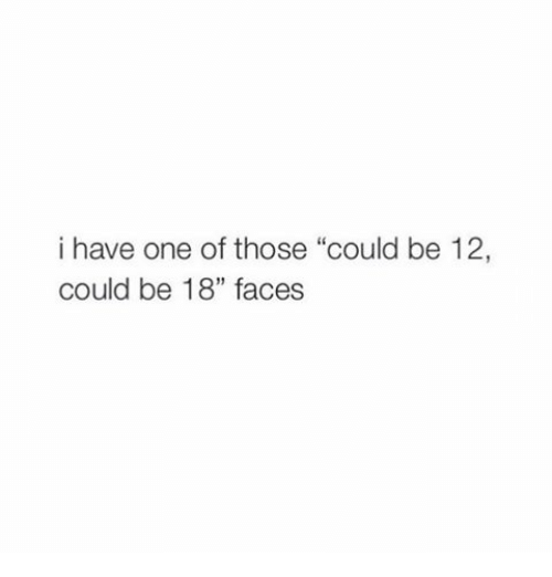 """Girl Memes: i have one of those """"could be 12,  could be 18"""" faces"""