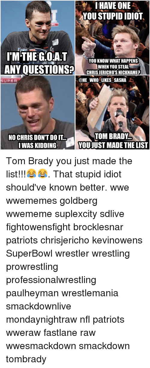 You Just Made The List: I HAVE ONE  YOU STUPID IDIOT  I MTHE G.OA.T  YOU KNOW WHAT HAPPENS  ANY QUESTIONS?  WHEN YOU STEAL  CHRIS JERICHO'S NICKNAME?  @HE WHO LIKES SASHA  SUPER  TOM BRADY  NO CHRIS DON'T DO IT  WAS KIDDING  YOU JUST MADE THE LIST Tom Brady you just made the list!!!😂😂. That stupid idiot should've known better. wwe wwememes goldberg wwememe suplexcity sdlive fightowensfight brocklesnar patriots chrisjericho kevinowens SuperBowl wrestler wrestling prowrestling professionalwrestling paulheyman wrestlemania smackdownlive mondaynightraw nfl patriots wweraw fastlane raw wwesmackdown smackdown tombrady