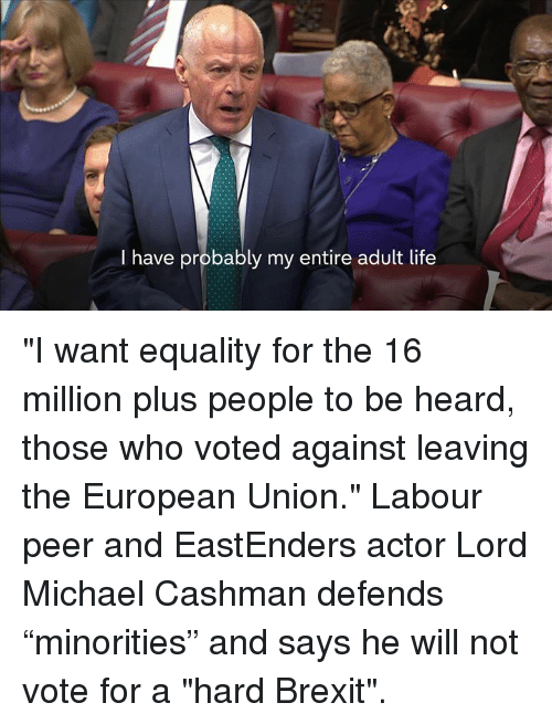 "EastEnders: I have probably my entire adult life ""I want equality for the 16 million plus people to be heard, those who voted against leaving the European Union.""   Labour peer and EastEnders actor Lord Michael Cashman defends ""minorities"" and says he will not vote for a ""hard Brexit""."