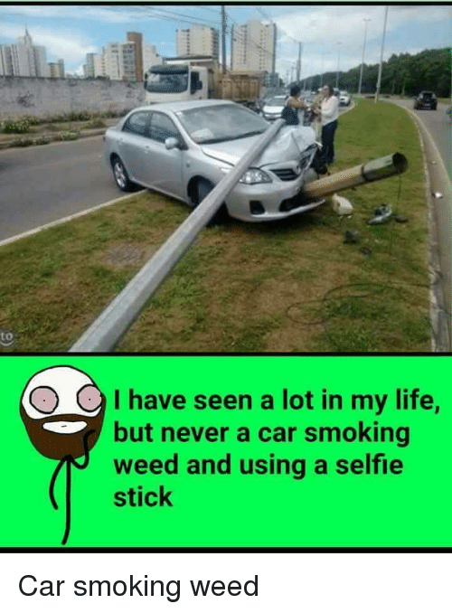 Funny, Sticks, and Weeds: I have seen a lot in my life  but never a car smoking  weed and using a selfie  stick Car smoking weed