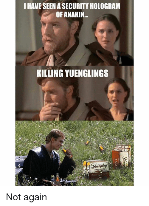 Memes, 🤖, and Hologram: I HAVE SEEN A SECURITY HOLOGRAM  OF ANAKIN...  KILLING YUENGLINGS Not again