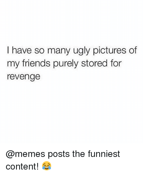 Friends, Memes, and Revenge: I have so many ugly pictures of  my friends purely stored for  revenge @memes posts the funniest content! 😂