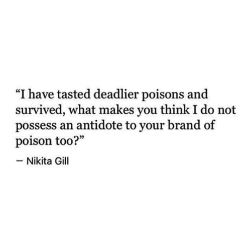 """possess: """"I have tasted deadlier poisons and  survived, what makes you think I do not  possess an antidote to your brand of  poison too?""""  -Nikita Gill"""