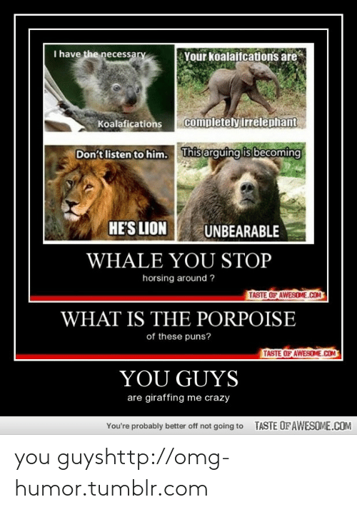 puns: I have the necessary  Your koalaifcations are  completely irrelephant  Koalafications  This arguing is becoming  Don't listen to him.  HE'S LION  UNBEARABLE  WHALE YOU STOP  horsing around ?  TASTE OF AWESOME.COM  WHAT IS THE PORPOISE  of these puns?  TASTE OF AWESOME.COM  YOU GUYS  are giraffing me crazy  TASTE OF AWESOME.COM  You're probably better off not going to you guyshttp://omg-humor.tumblr.com