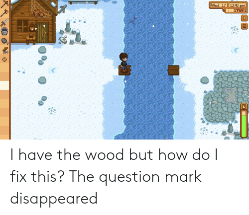 disappeared: I have the wood but how do I fix this? The question mark disappeared