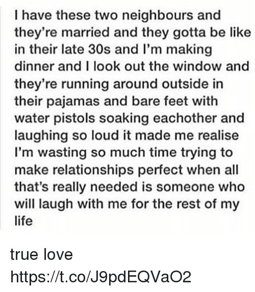 Be Like, Life, and Love: I have these two neighbours and  they're married and they gotta be like  in their late 30s and I'm making  dinner and I look out the window and  they're running around outside in  their pajamas and bare feet with  water pistols soaking eachother and  laughing so loud it made me realise  I'm wasting so much time trying to  make relationships perfect when all  that's really needed is someone who  will laugh with me for the rest of my  life true love https://t.co/J9pdEQVaO2