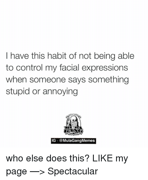 Saying Something Stupid: I have this habit of not being able  to control my facial expressions  when someone says something  stupid or annoying  IG  MulaGangMemes who else does this?  LIKE my page —> Spectacular