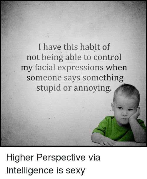 Saying Something Stupid: I have this habit of  not being able to control  my facial expressions  when  someone says something  stupid or annoying. Higher Perspective via Intelligence is sexy