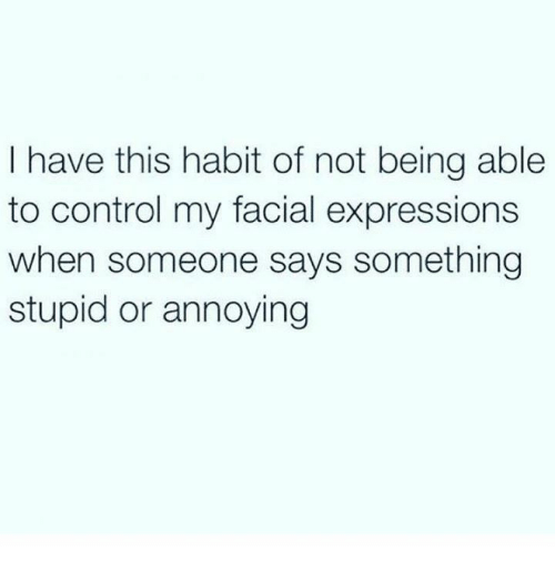 Saying Something Stupid: I have this habit of not being able  to control my facial expressions  when someone says something  stupid or annoying
