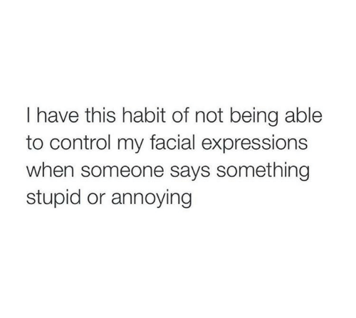 facial expressions: I have this habit of not being able  to control my facial expressions  when someone says something  stupid or annoying