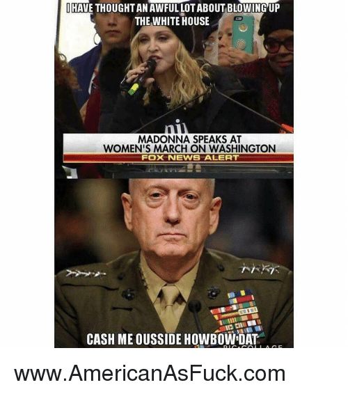 Women March: I HAVE THOUGHT AN AWFULLOTABOUTBLOWING UP  THE WHITE HOUSE  MADONNA SPEAKS AT  WOMEN'S MARCH ON WASHINGTON  FOX NEWS ALERT  CASH ME OUSSIDE HOWBOWDAT www.AmericanAsFuck.com