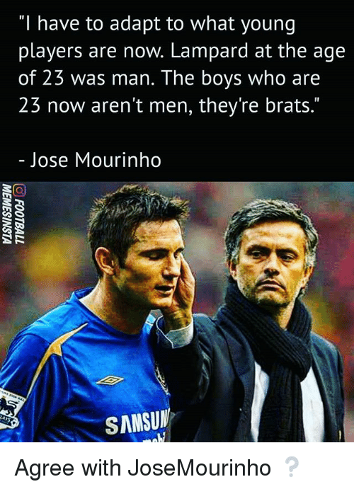 "Memes, José Mourinho, and Boys: ""I have to adapt to what young  players are now. Lampard at the age  of 23 was man. The boys who are  23 now aren't men, they're brats.""  Jose Mourinho  SANSUN Agree with JoseMourinho ❔"