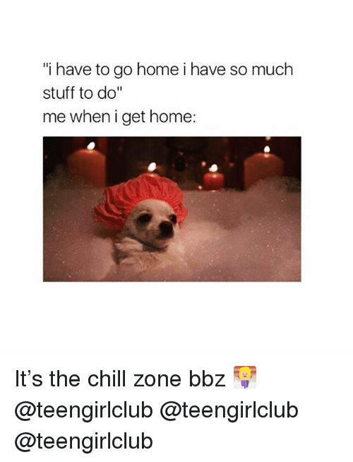"Chill, Girl, and Home: i have to go home i have so much  stuff to do""  me when i get home: It's the chill zone bbz 🧖🏼‍♀️ @teengirlclub @teengirlclub @teengirlclub"