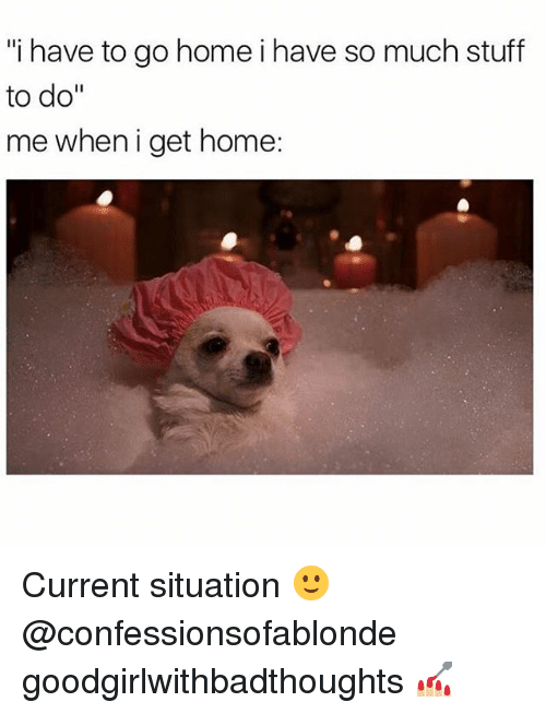 """Memes, Home, and Stuff: """"i have to go homei have so much stuff  to do""""  me when i get home: Current situation 🙂@confessionsofablonde goodgirlwithbadthoughts 💅🏼"""