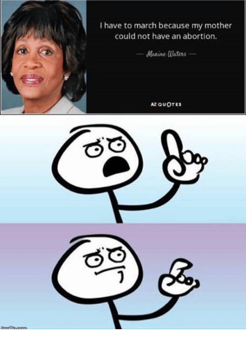 Maxine: I have to march because my mother  could not have an abortion.  Maxine Waters  AZ QUOTES