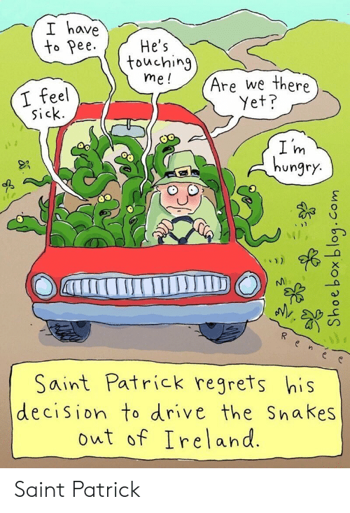 Feel Sick: I have  to Pee  He's  touching  me!  Are we there  I feel  sick.  Yet?  I m  hungry.  Saint Patrick regrets his  decision to drive the Snakes  out of Ireland.  aTrIC Saint Patrick