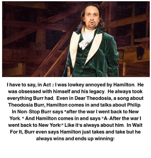"""philips: I have to say, in Act 2 l was lowkey annoyed by Hamilton. He  was obsessed with himself and his legacy. He always toolk  everything Burr had. Even in Dear Theodosia, a song about  Theodosia Burr, Hamilton comes in and talks about Philip.  In Non-Stop Burr says """"after the war I went back to New  York. """"And Hamilton comes in and says """"A-After the war l  went back to New York!"""" Like it's always about him. In Wait  For It, Burr even says Hamilton just takes and take but he  always wins and ends up winning:"""