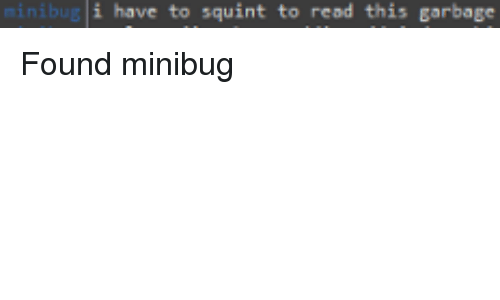 Weird, Garbage, and Read: i have to squint to read this garbage Found minibug