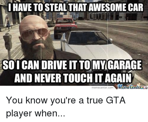 Meme Center: I HAVE TOSTEALTHATAWESOME CAR  SO ICAN DRIVE IT TO MY GARAGE  AND NEVER TOUCHITAGAIN  Memecenter  meme Center-Com You know you're a true GTA player when...