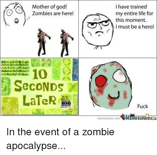 mother of god: I have trained  Mother of god!  Zombies are here!  my entire life for  this moment.  I must be a hero!  SecoNDs  LaTeR  Fuck  memecenter-com  MMamecentera In the event of a zombie apocalypse...